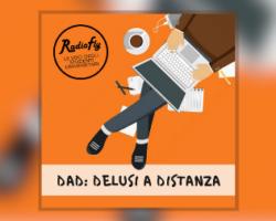 DAD: Delusi A Distanza –A RADIOFLY LE VOCI DEGLI STUDENTI UNIVERSITARI